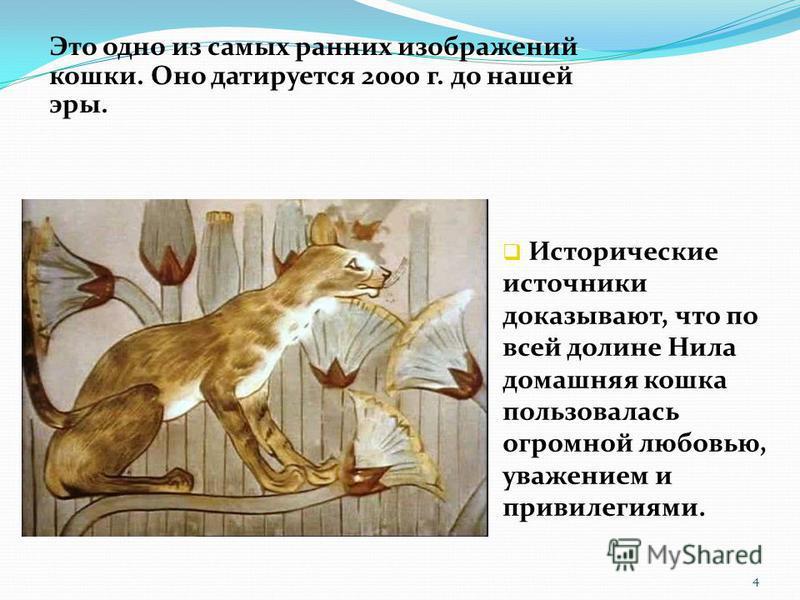 Это одно из самых ранних изображений кошки. Оно датируется 2000 г. до нашей эры. Исторические источники доказывают, что по всей долине Нила домашняя кошка пользовалась огромной любовью, уважением и привилегиями. 4