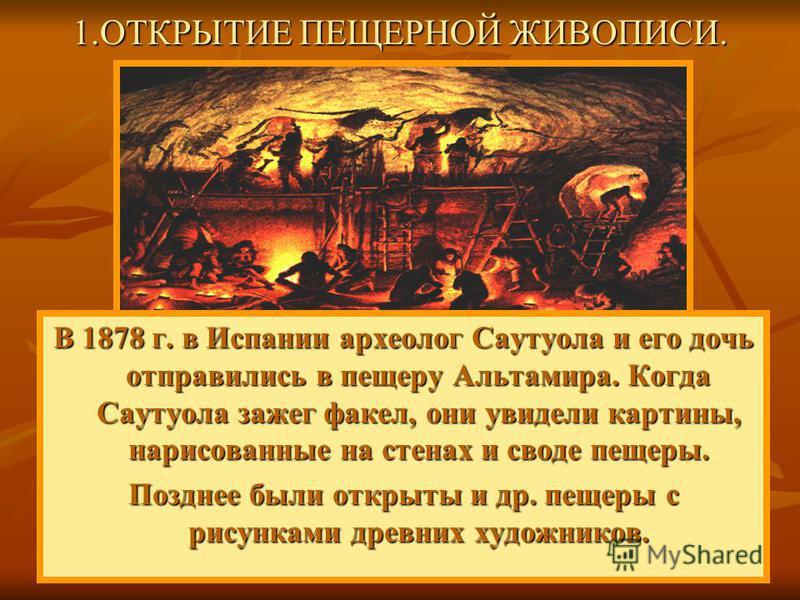 В 1878 г. в Испании археолог Саутуола и его дочь отправились в пещеру Альтамира. Когда Саутуола зажег факел, они увидели картины, нарисованные на стенах и своде пещеры. Позднее были открыты и др. пещеры с рисунками древних художников. 1. ОТКРЫТИЕ ПЕЩ