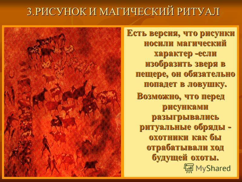 Есть версия, что рисунки носили магический характер -если изобразить зверя в пещере, он обязательно попадет в ловушку. Возможно, что перед рисунками разыгрывались ритуальные обряды - охотники как бы отрабатывали ход будущей охоты. 3. РИСУНОК И МАГИЧЕ