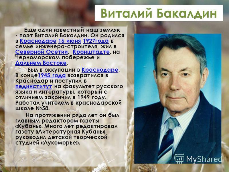 Виталий Бакалдин Еще один известный наш земляк - поэт Виталий Бакалдин. Он родился в Краснодаре 16 июня 1927 года в семье инженера-строителя, жил в Северной Осетии, Кронштадте, на Черноморском побережье и Дальнем Востоке.Краснодаре 16 июня 1927 года