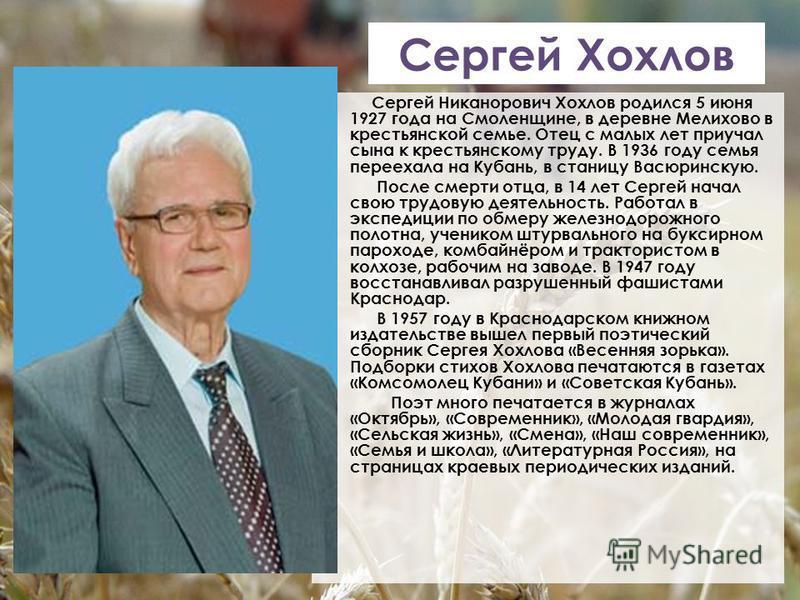 Сергей Хохлов Сергей Никанорович Хохлов родился 5 июня 1927 года на Смоленщине, в деревне Мелихово в крестьянской семье. Отец с малых лет приучал сына к крестьянскому труду. В 1936 году семья переехала на Кубань, в станицу Васюринскую. После смерти о
