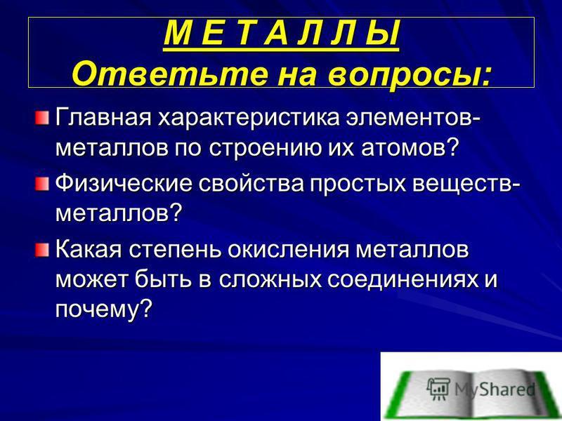 М Е Т А Л Л Ы Ответьте на вопросы: Главная характеристика элементов- металлов по строению их атомов? Физические свойства простых веществ- металлов? Какая степень окисления металлов может быть в сложных соединениях и почему?