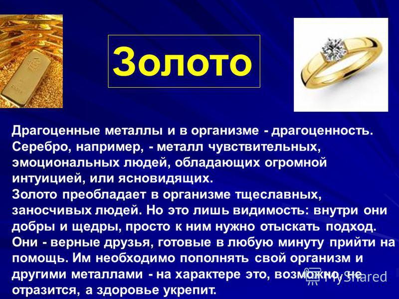 Золото Драгоценные металлы и в организме - драгоценность. Серебро, например, - металл чувствительных, эмоциональных людей, обладающих огромной интуицией, или ясновидящих. Золото преобладает в организме тщеславных, заносчивых людей. Но это лишь видимо