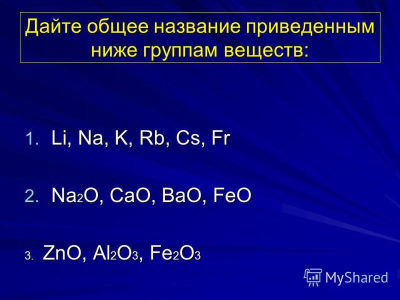 Дайте общее название приведенным ниже группам веществ: 1. Li, Na, K, Rb, Cs, Fr 2. Na 2 O, CaO, BaO, FeO 3. ZnO, Al 2 O 3, Fe 2 O 3
