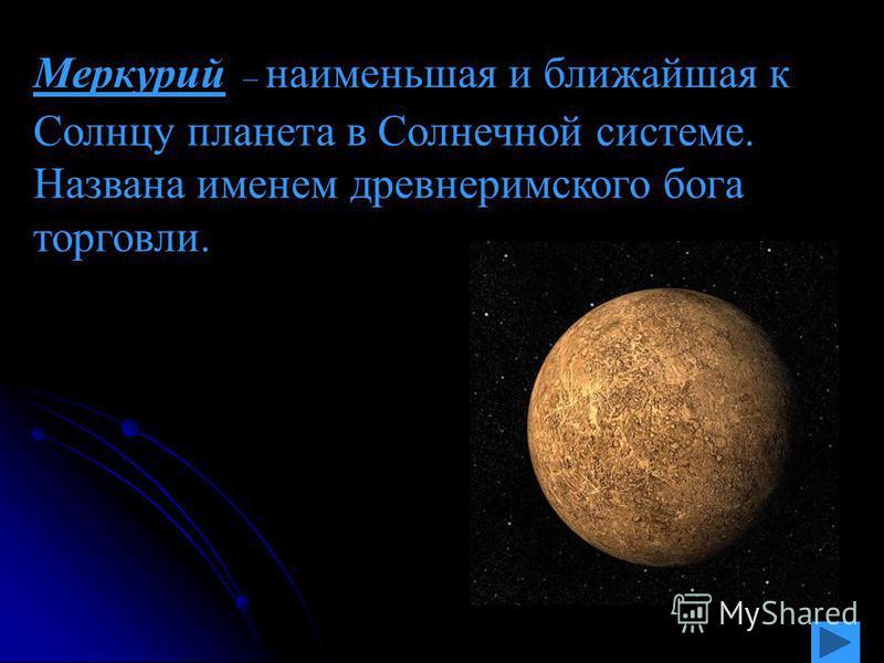 Меркурий – наименьшая и ближайшая к Солнцу планета в Солнечной системе. Названа именем древнеримского бога торговли.