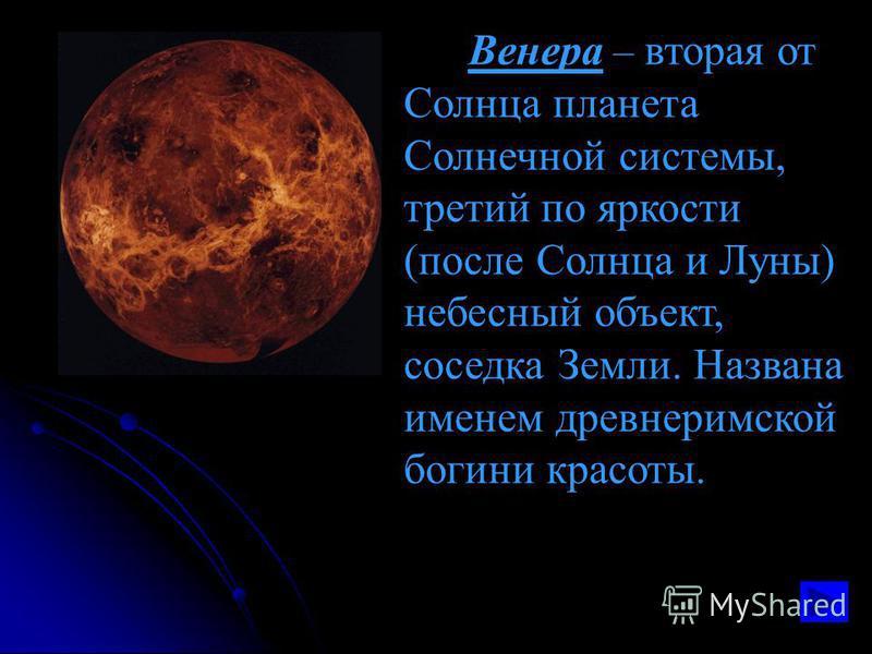 Венера – вторая от Солнца планета Солнечной системы, третий по яркости (после Солнца и Луны) небесный объект, соседка Земли. Названа именем древнеримской богини красоты.