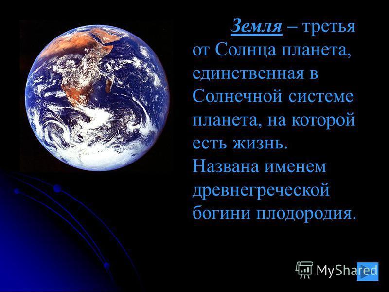 Земля – третья от Солнца планета, единственная в Солнечной системе планета, на которой есть жизнь. Названа именем древнегреческой богини плодородия.