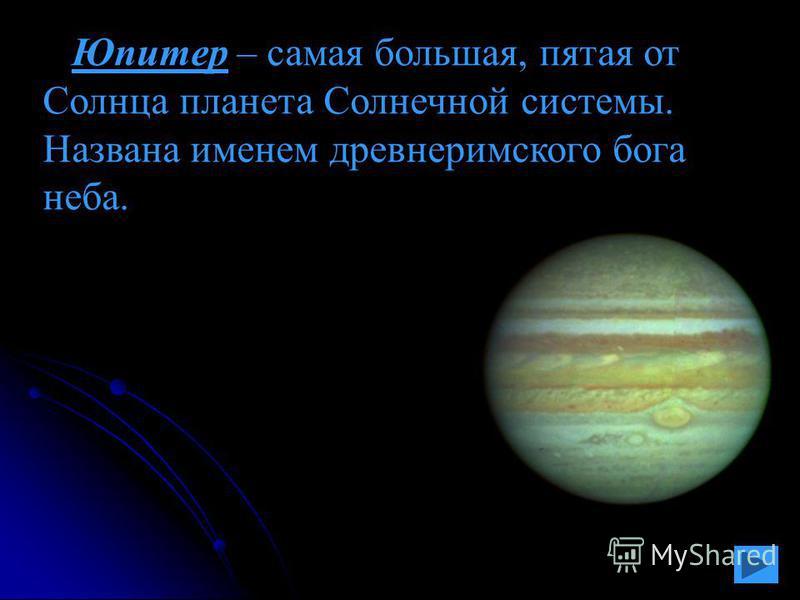 Юпитер – самая большая, пятая от Солнца планета Солнечной системы. Названа именем древнеримского бога неба.