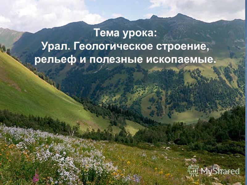 Тема урока: Урал. Геологическое строение, рельеф и полезные ископаемые.