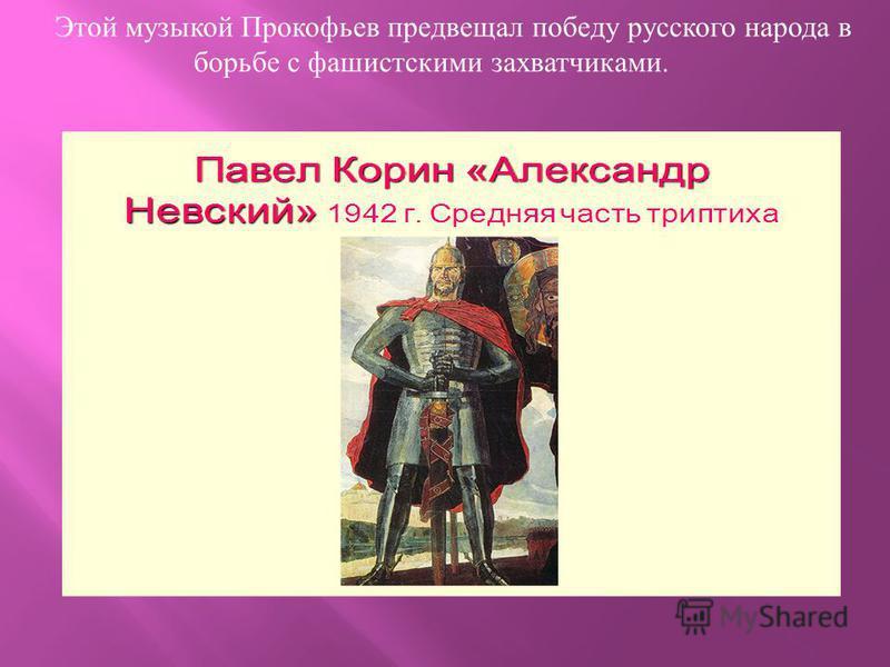 Этой музыкой Прокофьев предвещал победу русского народа в борьбе с фашистскими захватчиками.
