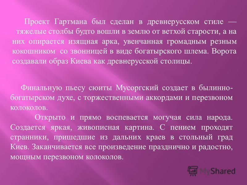 Проект Гартмана был сделан в древнерусском стиле тяжелые столбы будто вошли в землю от ветхой старости, а на них опирается изящная арка, увенчанная громадным резным кокошником со звонницей в виде богатырского шлема. Ворота создавали образ Киева как д