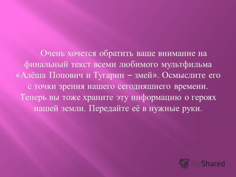 Очень хочется обратить ваше внимание на финальный текст всеми любимого мультфильма « Алёша Попович и Тугарин – змей ». Осмыслите его с точки зрения нашего сегодняшнего времени. Теперь вы тоже храните эту информацию о героях нашей земли. Передайте её