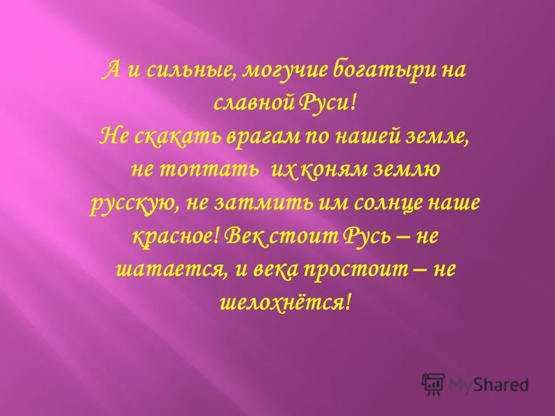 А и сильные, могучие богатыри на славной Руси! Не скакать врагам по нашей земле, не топтать их коням землю русскую, не затмить им солнце наше красное! Век стоит Русь – не шатается, и века простоит – не шелохнётся!
