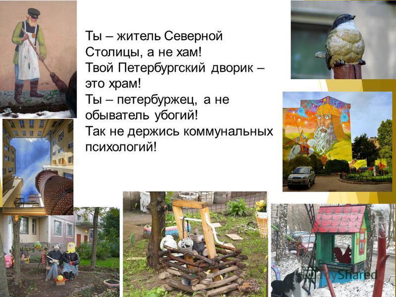 Ты – житель Северной Столицы, а не хам! Твой Петербургский дворик – это храм! Ты – петербуржец, а не обыватель убогий! Так не держись коммунальных психологий!