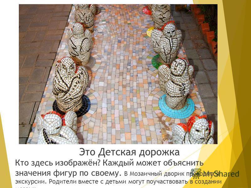 Это Детская дорожка Кто здесь изображён? Каждый может объяснить значения фигур по своему. В Мозаичный дворик проводятся экскурсии. Родители вместе с детьми могут поучаствовать в создании мозаик.