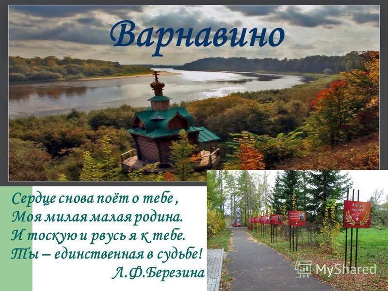 Сердце снова поёт о тебе, Моя милая малая родина. И тоскую и рвусь я к тебе. Ты – единственная в судьбе! Л.Ф.Березина Варнавино