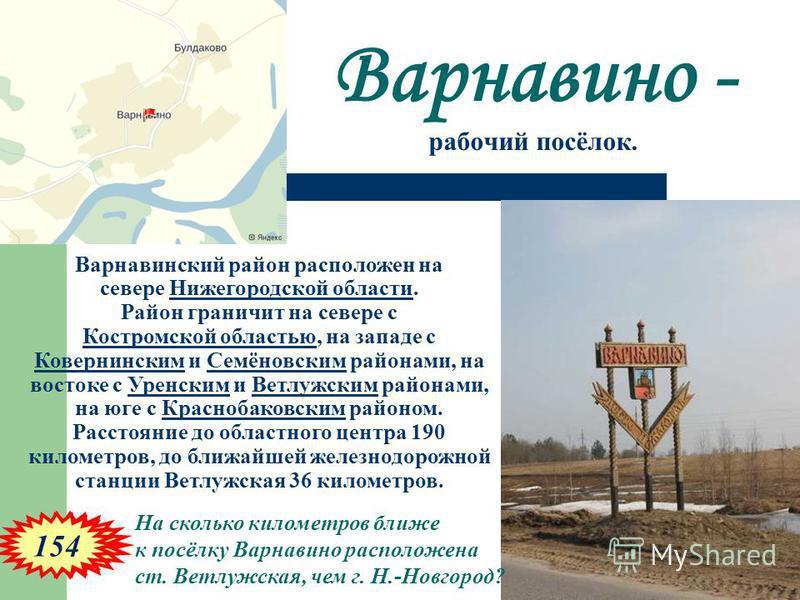 Варнавино - рабочий посёлок. Варнавинский район расположен на севере Нижегородской области. Район граничит на севере с Костромской областью, на западе с Ковернинским и Семёновским районами, на востоке с Уренским и Ветлужским районами, на юге с Красно