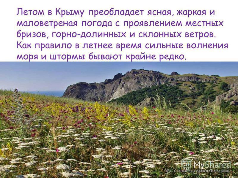 Летом в Крыму преобладает ясная, жаркая и маловетреная погода с проявлением местных бризов, горно-долинных и склонных ветров. Как правило в летнее время сильные волнения моря и штормы бывают крайне редко.