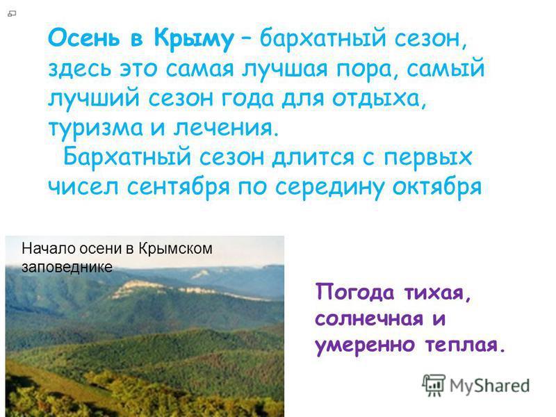 Осень в Крыму – бархатный сезон, здесь это самая лучшая пора, самый лучший сезон года для отдыха, туризма и лечения. Бархатный сезон длится с первых чисел сентября по середину октября Начало осени в Крымском заповеднике Погода тихая, солнечная и умер