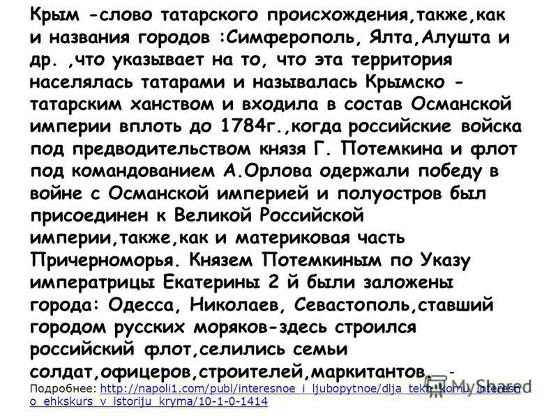 Крым -слово татарского происхождения,также,как и названия городов :Симферополь, Ялта,Алушта и др.,что указывает на то, что эта территория населялась татарами и называлась Крымско - татарским ханством и входила в состав Османской империи вплоть до 178