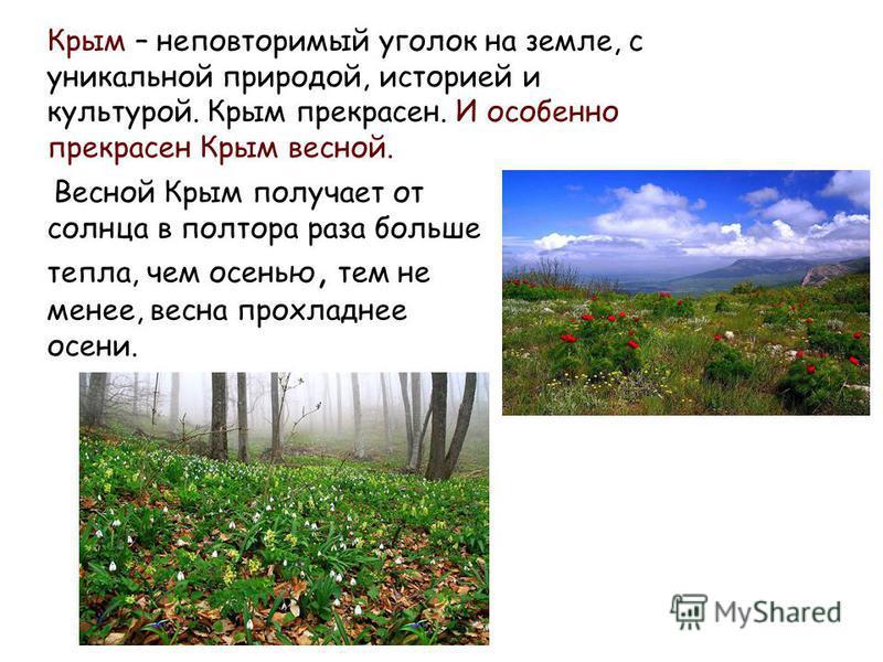 Весной Крым получает от солнца в полтора раза больше тепла, чем осенью, тем не менее, весна прохладнее осени. Крым – неповторимый уголок на земле, с уникальной природой, историей и культурой. Крым прекрасен. И особенно прекрасен Крым весной.