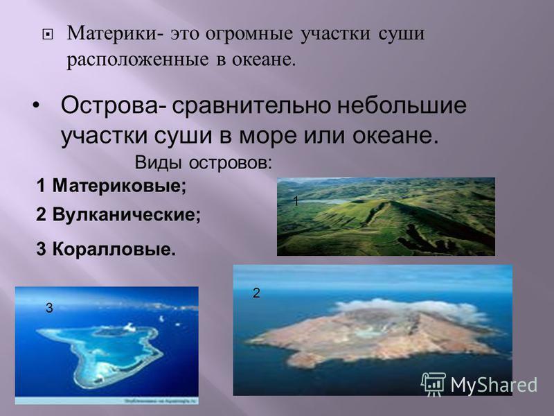Материки - это огромные участки суши расположенные в океане. 1 2 3 3 Коралловые. Виды островов: 1 Материковые; 2 Вулканические; Острова- сравнительно небольшие участки суши в море или океане.