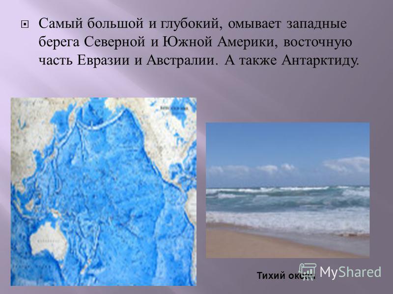 Самый большой и глубокий, омывает западные берега Северной и Южной Америки, восточную часть Евразии и Австралии. А также Антарктиду. Тихий океан