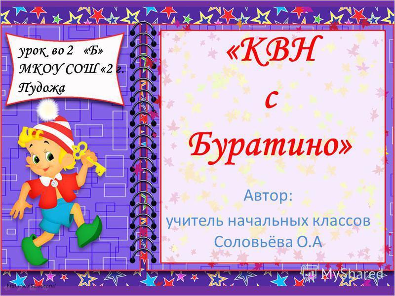 http://scul32.ucoz.ru/ «КВН с Буратино» Автор: учитель начальных классов Соловьёва О.А урок во 2 «Б» МКОУ СОШ «2 г. Пудожа