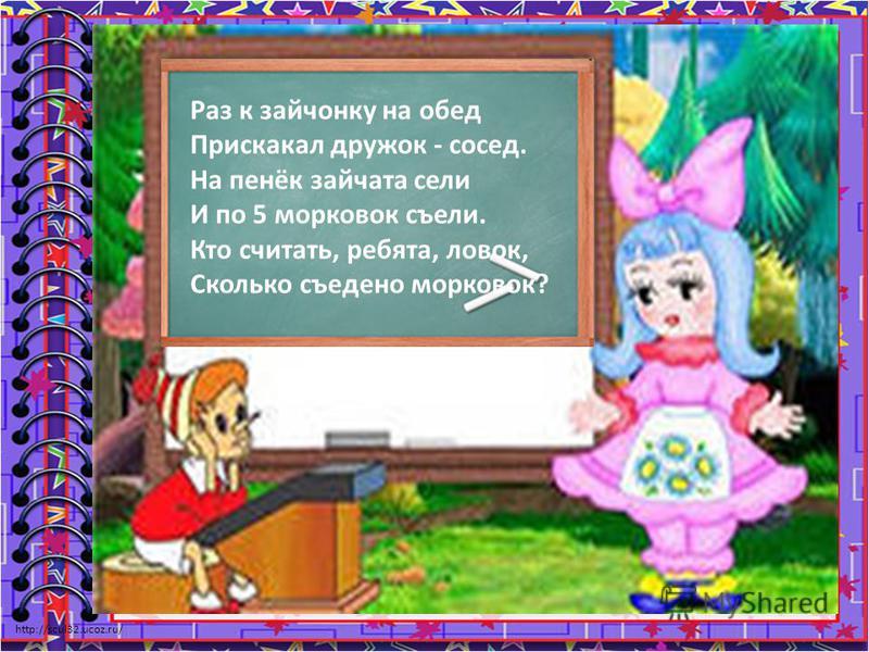 http://scul32.ucoz.ru/ Раз к зайчонку на обед Прискакал дружок - сосед. На пенёк зайчата сели И по 5 морковок съели. Кто считать, ребята, ловок, Сколько съедено морковок?