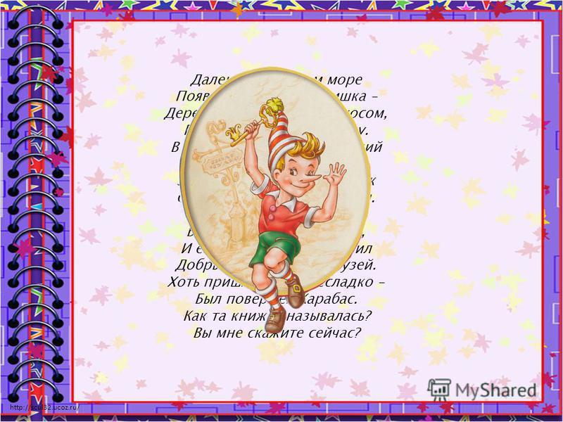 http://scul32.ucoz.ru/ Далеко, на теплом море Появился вдруг мальчишка – Деревянный, с длинным носом, Про него создали книжку. В книжке много приключений Тот мальчишка испытал, Золотой волшебный ключик Он, в конце концов, достал. Черепахою Тортилой Б