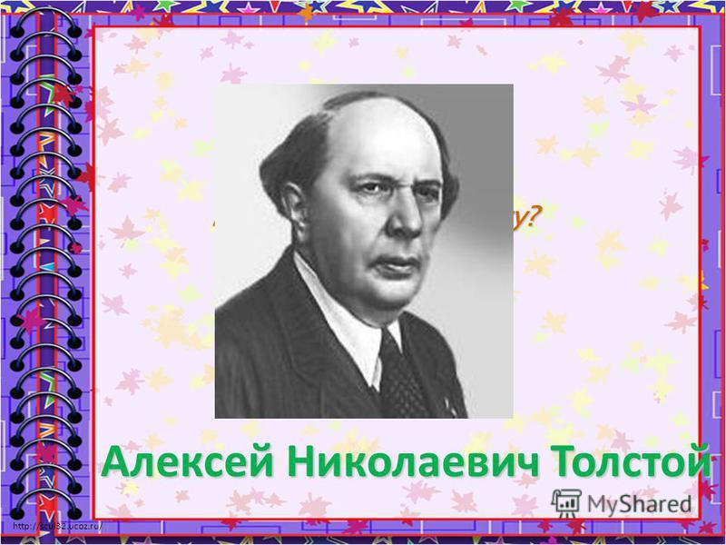 http://scul32.ucoz.ru/ Кто написал эту книгу? Алексей НиколаевичТолстой Алексей Николаевич Толстой