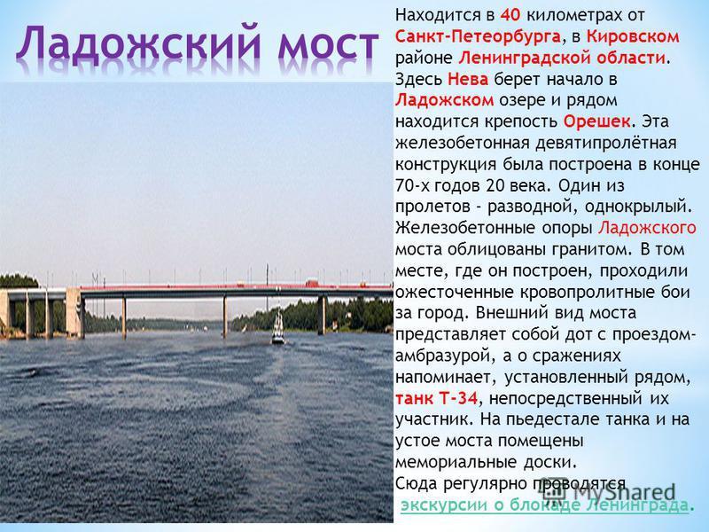 Находится в 40 километрах от Санкт-Петеорбурга, в Кировском районе Ленинградской области. Здесь Нева берет начало в Ладожском озере и рядом находится крепость Орешек. Эта железобетонная девятипролётная конструкция была построена в конце 70-х годов 20