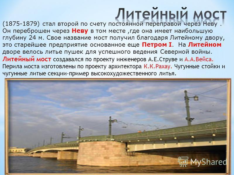 (1875-1879) стал второй по счету постоянной переправой через Неву. Он переброшен через Неву в том месте,где она имеет наибольшую глубину 24 м. Свое название мост получил благодаря Литейному двору, это старейшее предприятие основанное еще Петром I. На