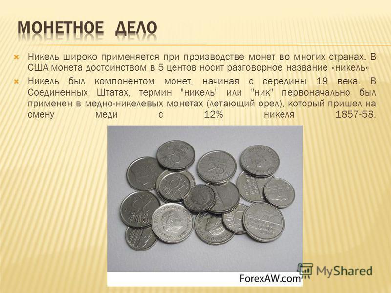 Никель широко применяется при производстве монет во многих странах. В США монета достоинством в 5 центов носит разговорное название «никель» Никель был компонентом монет, начиная с середины 19 века. В Соединенных Штатах, термин