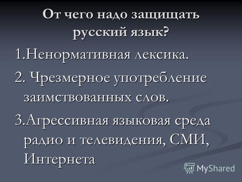 От чего надо защищать русский язык? 1. Ненормативная лексика. 2. Чрезмерное употребление заимствованных слов. 3. Агрессивная языковая среда радио и телевидения, СМИ, Интернета
