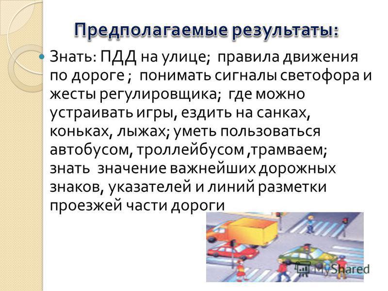 Знать : ПДД на улице ; правила движения по дороге ; понимать сигналы светофора и жесты регулировщика ; где можно устраивать игры, ездить на санках, коньках, лыжах ; уметь пользоваться автобусом, троллейбусом, трамваем ; знать значение важнейших дорож