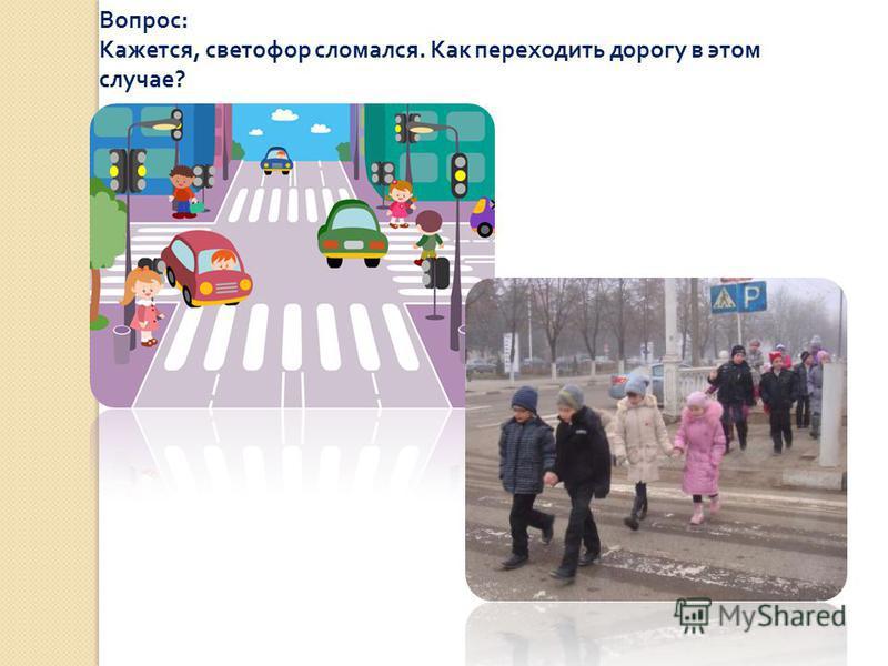 Вопрос : Кажется, светофор сломался. Как переходить дорогу в этом случае ?