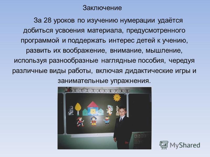 Заключение За 28 уроков по изучению нумерации удаётся добиться усвоения материала, предусмотренного программой и поддержать интерес детей к учению, развить их воображение, внимание, мышление, используя разнообразные наглядные пособия, чередуя различн