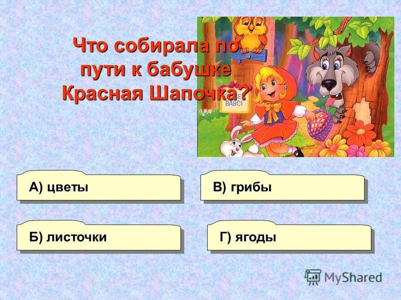 В) грибы А) цветы Г) ягоды Б) листочки Что собирала по пути к бабушке Красная Шапочка?