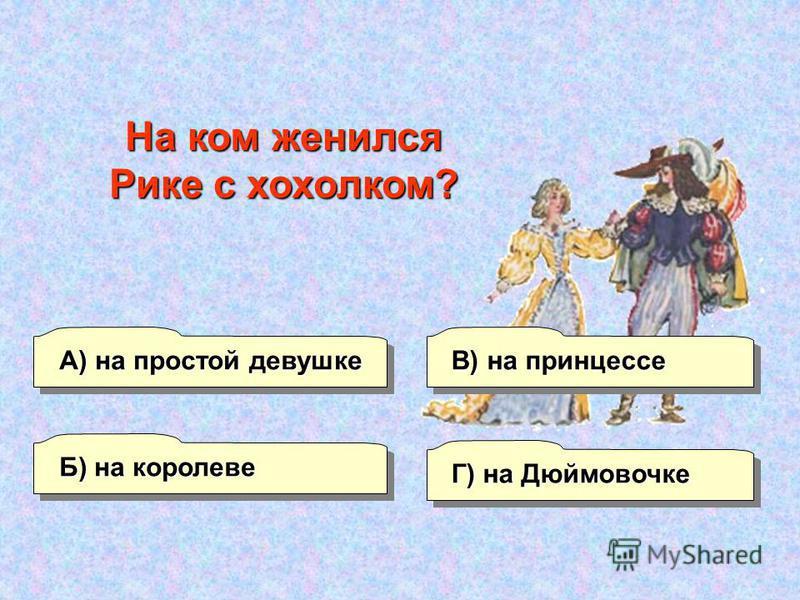 А) на простой девушке Б) на королеве Г) на Дюймовочке В) на принцессе На ком женился Рике с хохолком?