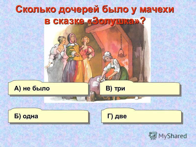 А) не было Г) две В) три Б) одна Сколько дочерей было у мачехи в сказке «Золушка»?