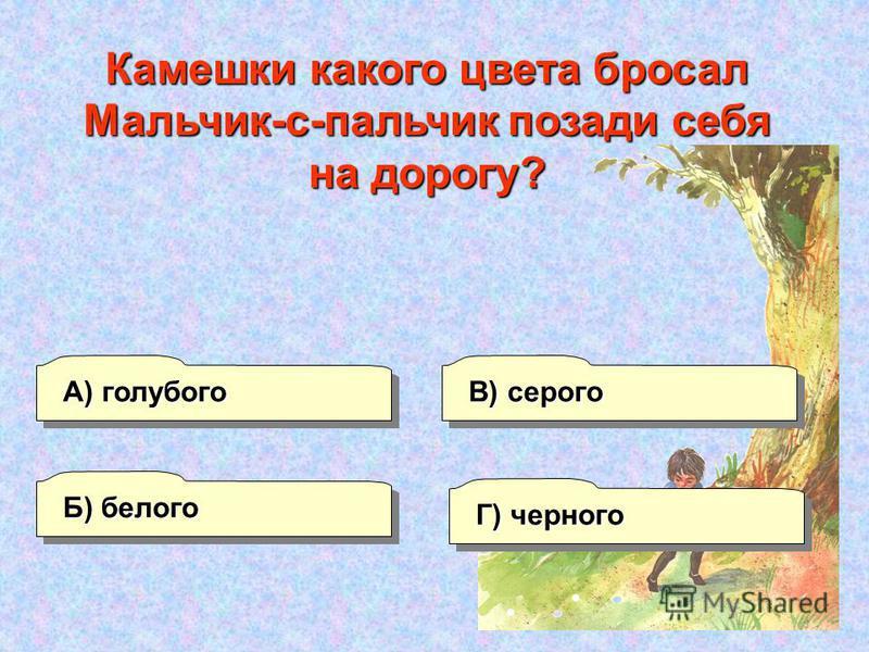 А) голубого Б) белого Г) черного В) серого Камешки какого цвета бросал Мальчик-с-пальчик позади себя на дорогу?