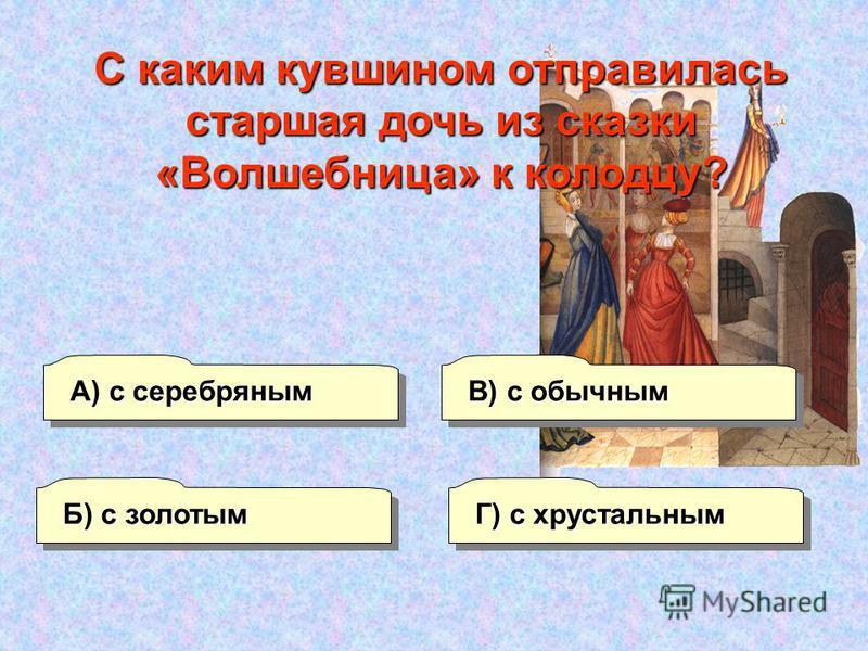 Б) с золотым А) с серебряным Г) с хрустальным В) с обычным С каким кувшином отправилась старшая дочь из сказки «Волшебница» к колодцу?