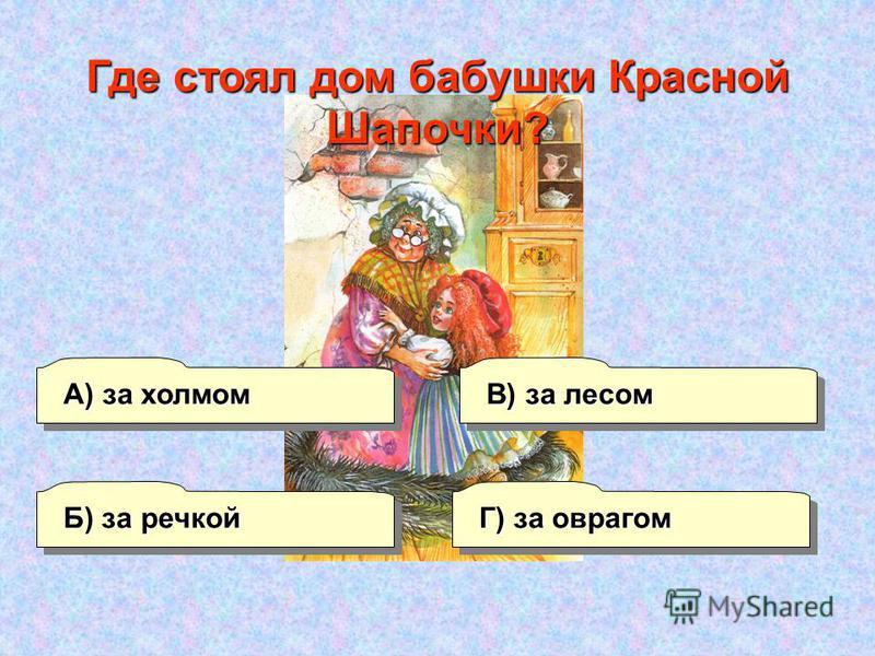 А) за холмом В) за лесом Г) за оврагом Б) за речкой Где стоял дом бабушки Красной Шапочки?