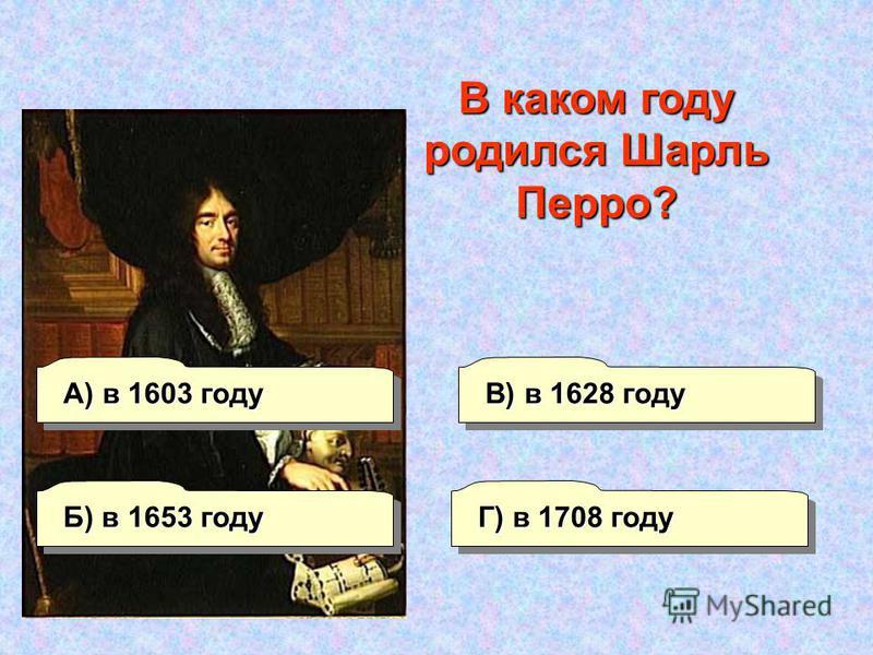 А) в 1603 году В) в 1628 году Г) в 1708 году Б) в 1653 году В каком году родился Шарль Перро?