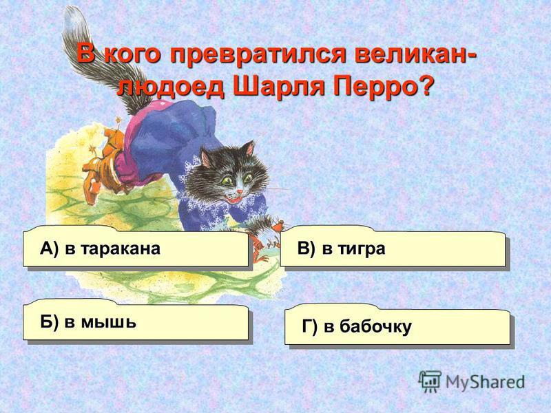А) в таракана Б) в мышь Г) в бабочку В) в тигра В кого превратился великан- людоед Шарля Перро?