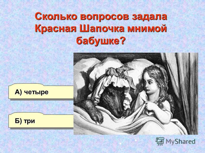 Б) три А) четыре Г) шесть В) пять Сколько вопросов задала Красная Шапочка мнимой бабушке?