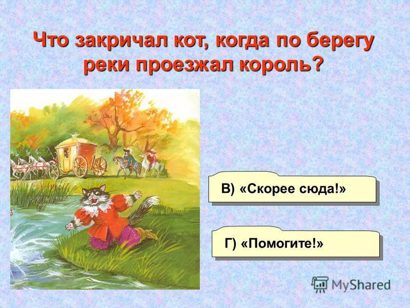 А) «Спасите!» Г) «Помогите!» В) «Скорее сюда!» Б) «Караул!» Что закричал кот, когда по берегу реки проезжал король?