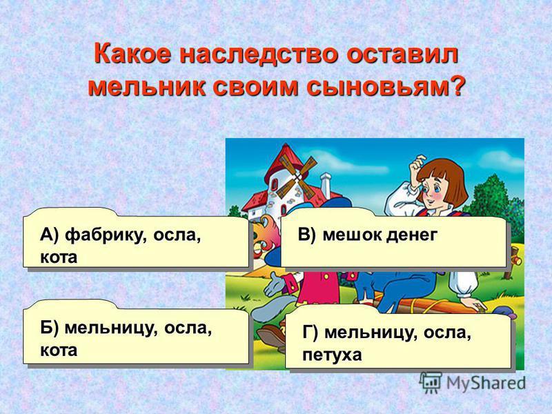 А) фабрику, осла, кота Б) мельницу, осла, кота Г) мельницу, осла, петуха В) мешок денег Какое наследство оставил мельник своим сыновьям?