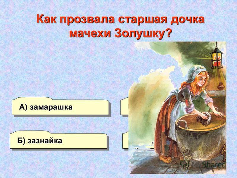 Б) зазнайка А) замарашка Г) ведьма В) замухрышка Как прозвала старшая дочка мачехи Золушку?